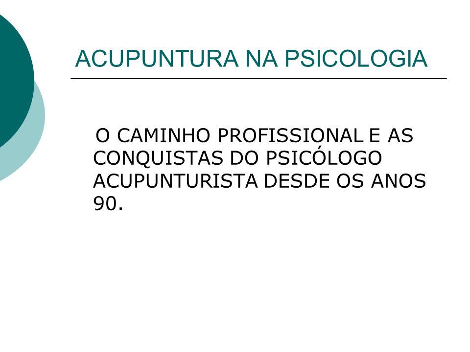 ACUPUNTURA NA PSICOLOGIA O CAMINHO PROFISSIONAL E AS CONQUISTAS DO PSICÓLOGO ACUPUNTURISTA DESDE OS ANOS 90.