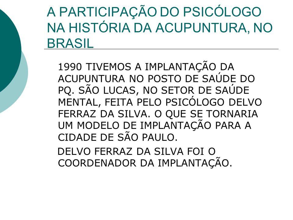 A PARTICIPAÇÃO DO PSICÓLOGO NA HISTÓRIA DA ACUPUNTURA, NO BRASIL 1990 TIVEMOS A IMPLANTAÇÃO DA ACUPUNTURA NO POSTO DE SAÚDE DO PQ. SÃO LUCAS, NO SETOR