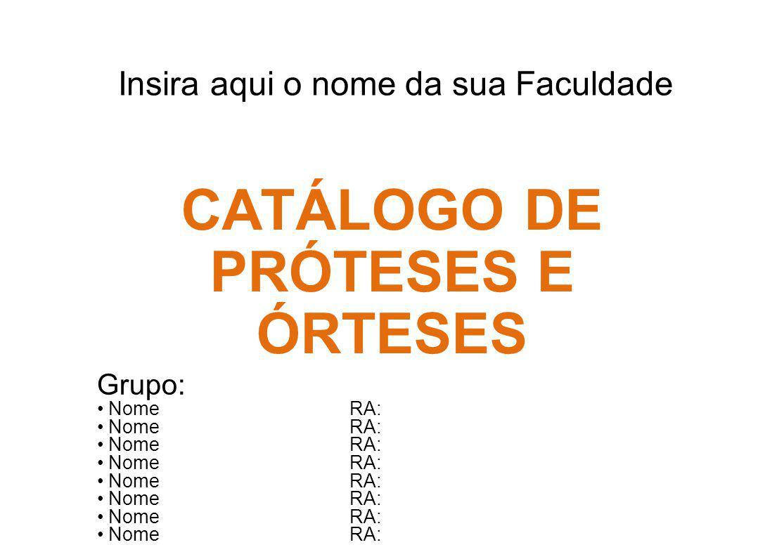 Insira aqui o nome da sua Faculdade CATÁLOGO DE PRÓTESES E ÓRTESES Grupo: Nome RA: