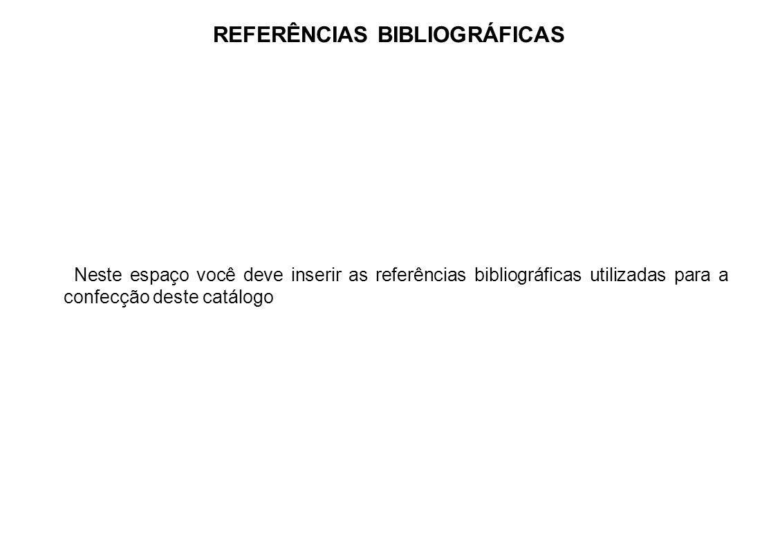 REFERÊNCIAS BIBLIOGRÁFICAS Neste espaço você deve inserir as referências bibliográficas utilizadas para a confecção deste catálogo