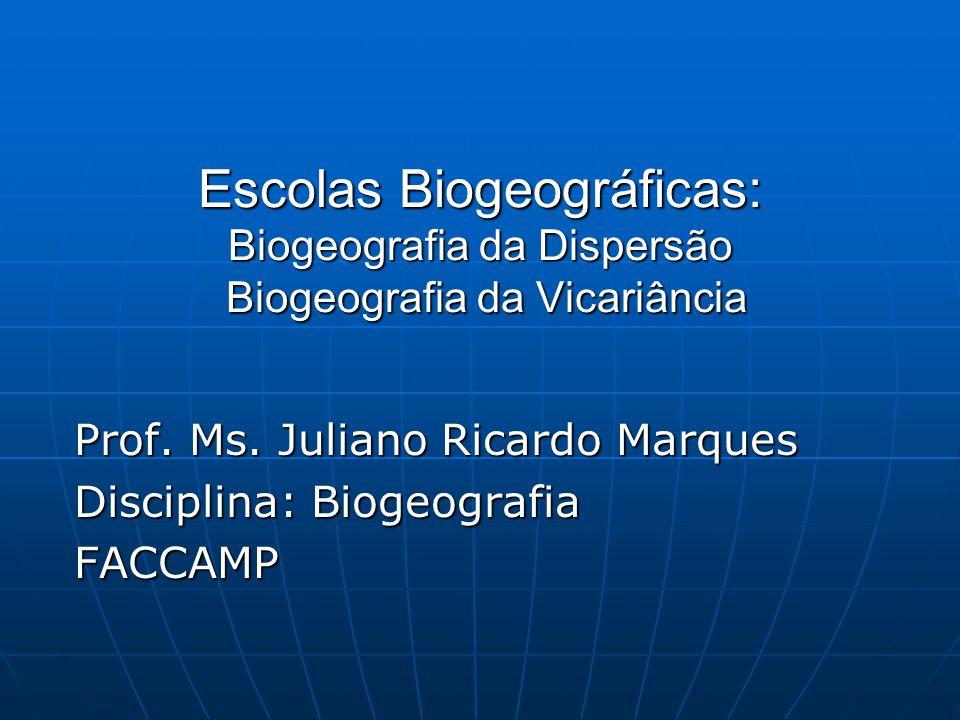 Escolas Biogeográficas: Biogeografia da Dispersão Biogeografia da Vicariância Prof. Ms. Juliano Ricardo Marques Disciplina: Biogeografia FACCAMP