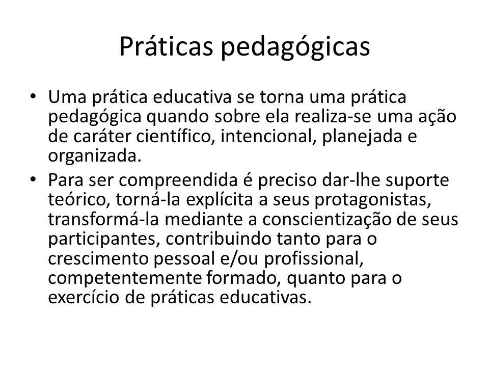 Práticas pedagógicas Uma prática educativa se torna uma prática pedagógica quando sobre ela realiza-se uma ação de caráter científico, intencional, pl
