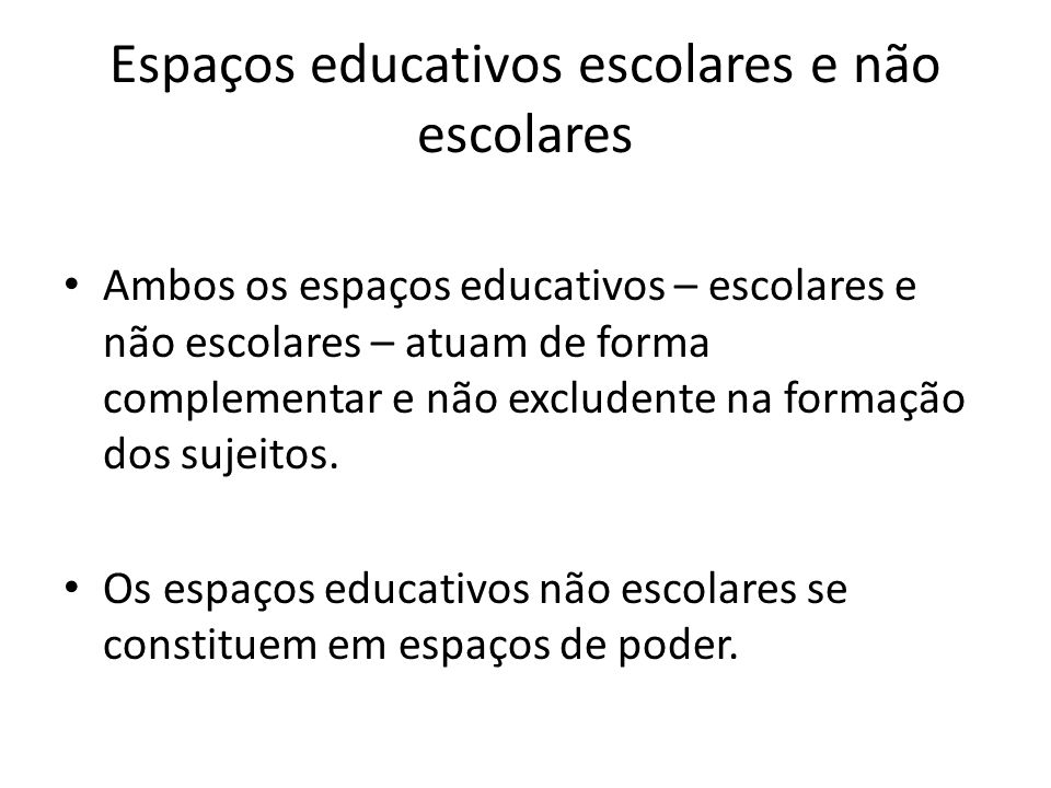 Espaços educativos escolares e não escolares Ambos os espaços educativos – escolares e não escolares – atuam de forma complementar e não excludente na
