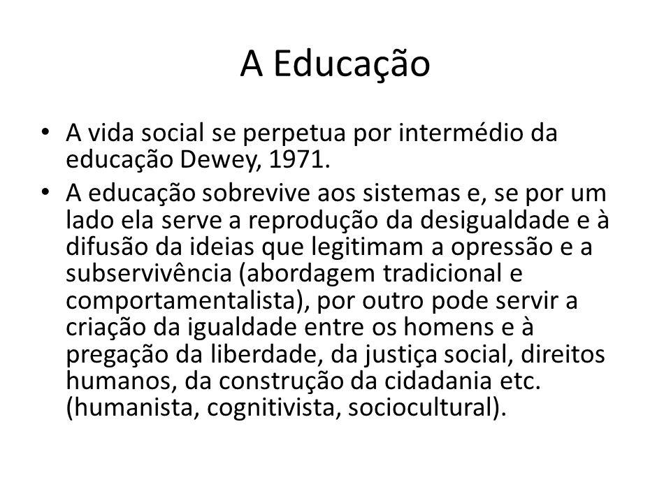A Educação A vida social se perpetua por intermédio da educação Dewey, 1971. A educação sobrevive aos sistemas e, se por um lado ela serve a reproduçã