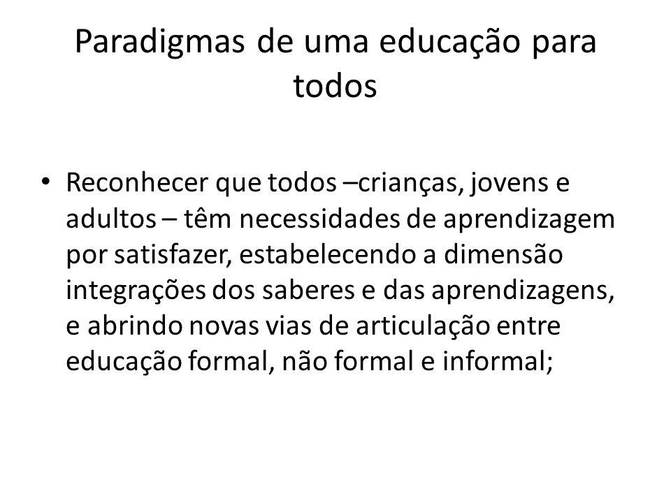 Paradigmas de uma educação para todos Reconhecer que todos –crianças, jovens e adultos – têm necessidades de aprendizagem por satisfazer, estabelecend