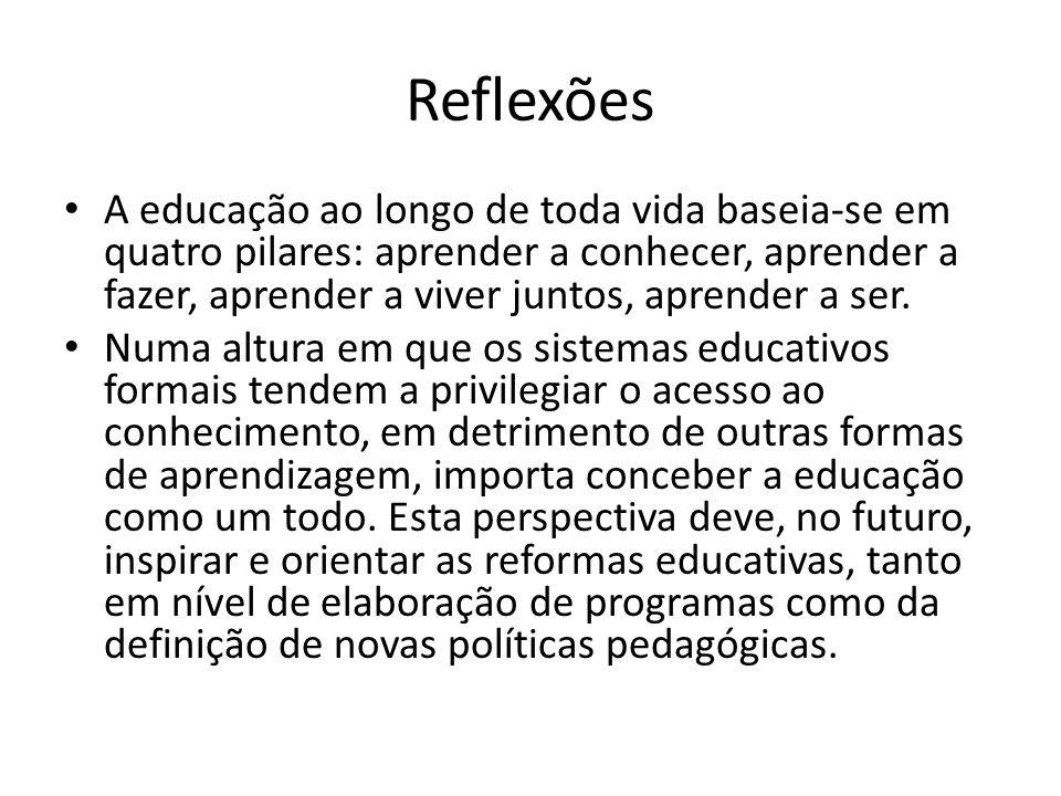 Reflexões A educação ao longo de toda vida baseia-se em quatro pilares: aprender a conhecer, aprender a fazer, aprender a viver juntos, aprender a ser