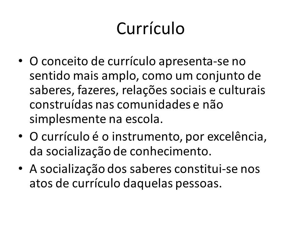 Currículo O conceito de currículo apresenta-se no sentido mais amplo, como um conjunto de saberes, fazeres, relações sociais e culturais construídas n