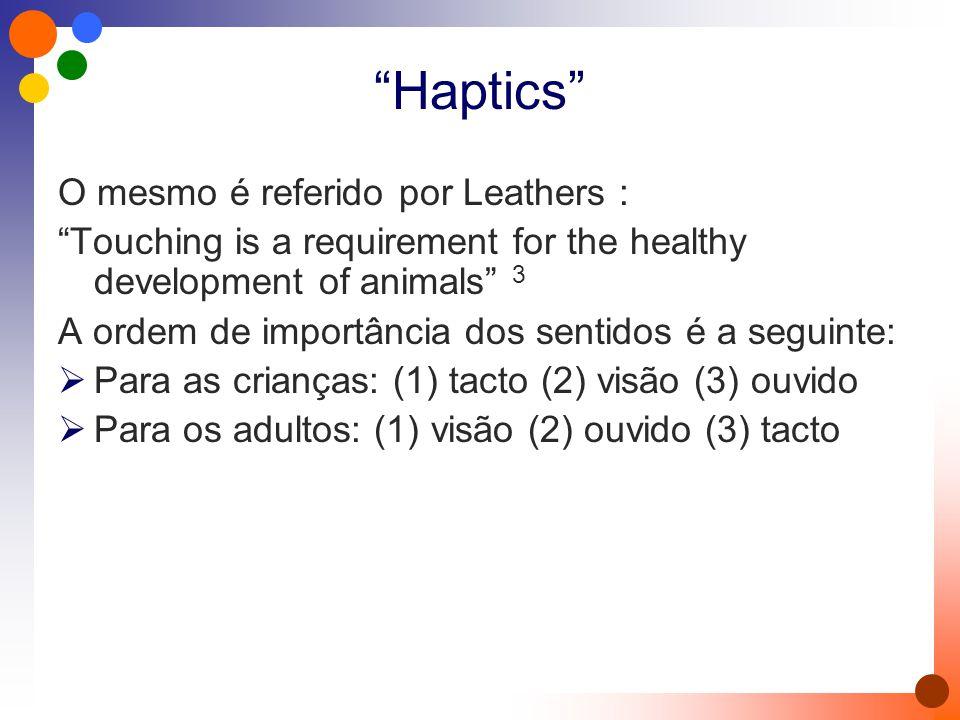 Haptics O mesmo é referido por Leathers : Touching is a requirement for the healthy development of animals 3 A ordem de importância dos sentidos é a seguinte:  Para as crianças: (1) tacto (2) visão (3) ouvido  Para os adultos: (1) visão (2) ouvido (3) tacto
