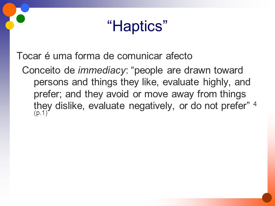 Haptics Tocar é uma forma de comunicar afecto Conceito de immediacy: people are drawn toward persons and things they like, evaluate highly, and prefer; and they avoid or move away from things they dislike, evaluate negatively, or do not prefer 4 (p.1)
