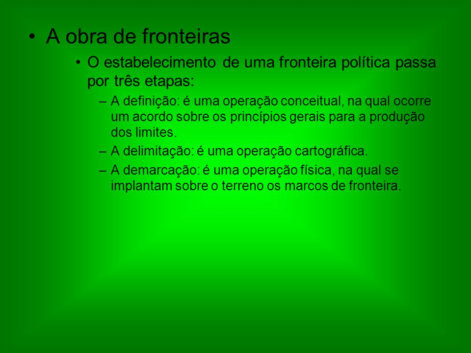 A obra de fronteiras O estabelecimento de uma fronteira política passa por três etapas: –A definição: é uma operação conceitual, na qual ocorre um acordo sobre os princípios gerais para a produção dos limites.