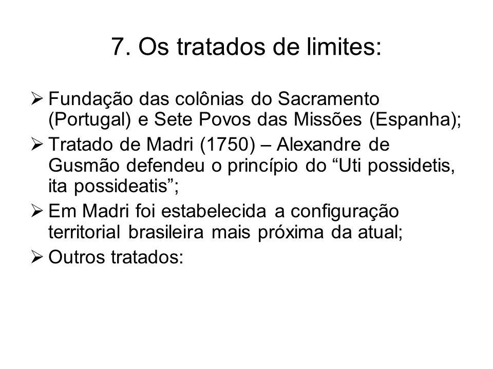7. Os tratados de limites:  Fundação das colônias do Sacramento (Portugal) e Sete Povos das Missões (Espanha);  Tratado de Madri (1750) – Alexandre