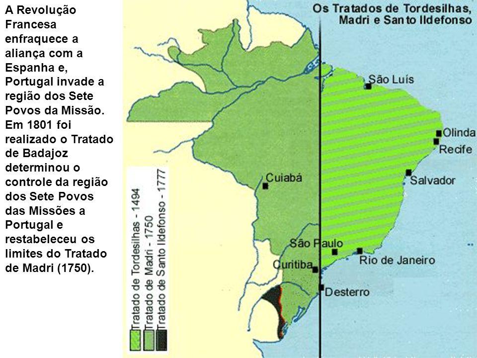 A Revolução Francesa enfraquece a aliança com a Espanha e, Portugal invade a região dos Sete Povos da Missão. Em 1801 foi realizado o Tratado de Badaj