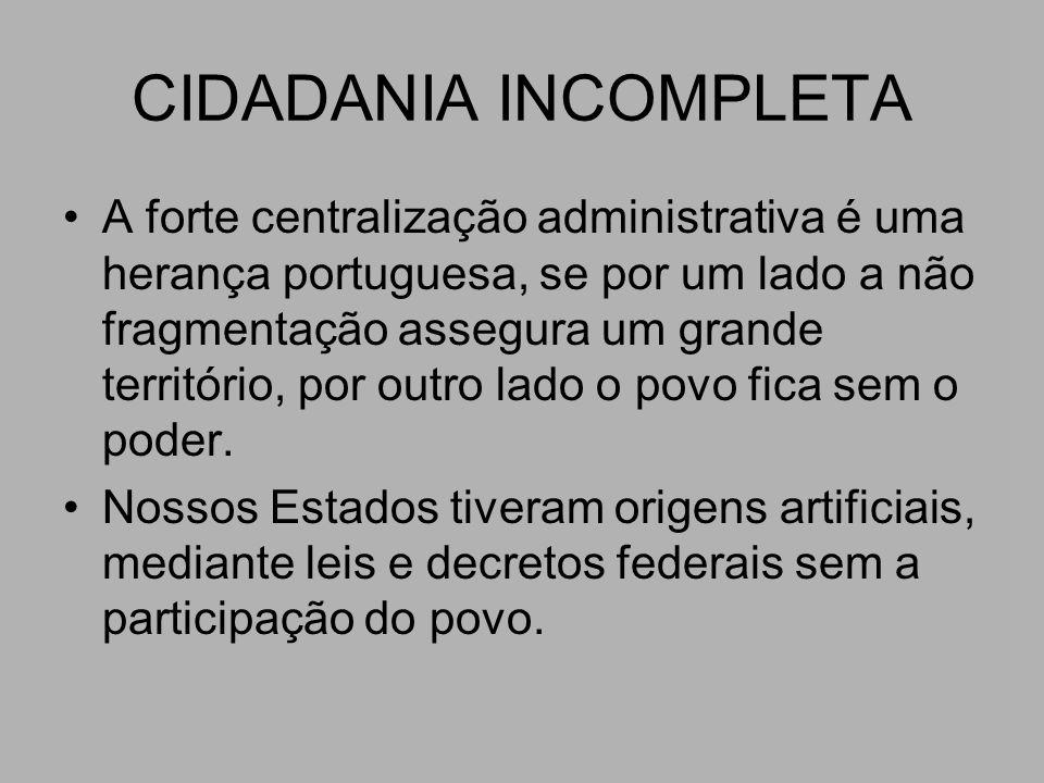 CIDADANIA INCOMPLETA A forte centralização administrativa é uma herança portuguesa, se por um lado a não fragmentação assegura um grande território, por outro lado o povo fica sem o poder.