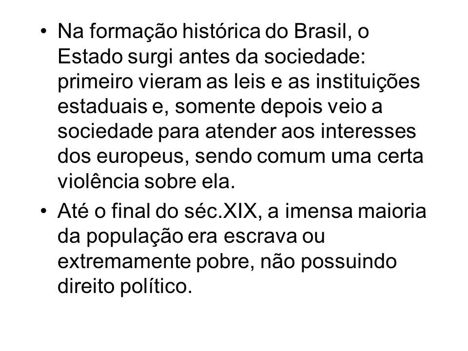 Na formação histórica do Brasil, o Estado surgi antes da sociedade: primeiro vieram as leis e as instituições estaduais e, somente depois veio a sociedade para atender aos interesses dos europeus, sendo comum uma certa violência sobre ela.