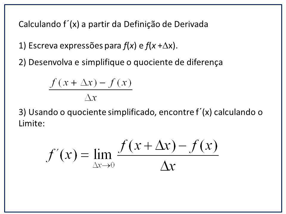 Calculando f´(x) a partir da Definição de Derivada 1) Escreva expressões para f(x) e f(x +  x). 2) Desenvolva e simplifique o quociente de diferença