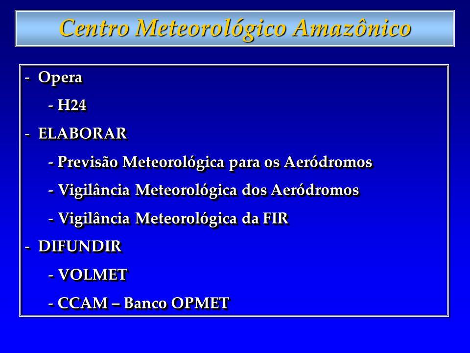 Centro Meteorológico Amazônico - Opera - H24 - ELABORAR - Previsão Meteorológica para os Aeródromos - Vigilância Meteorológica dos Aeródromos - Vigilância Meteorológica da FIR - DIFUNDIR - VOLMET - CCAM – Banco OPMET - Opera - H24 - ELABORAR - Previsão Meteorológica para os Aeródromos - Vigilância Meteorológica dos Aeródromos - Vigilância Meteorológica da FIR - DIFUNDIR - VOLMET - CCAM – Banco OPMET