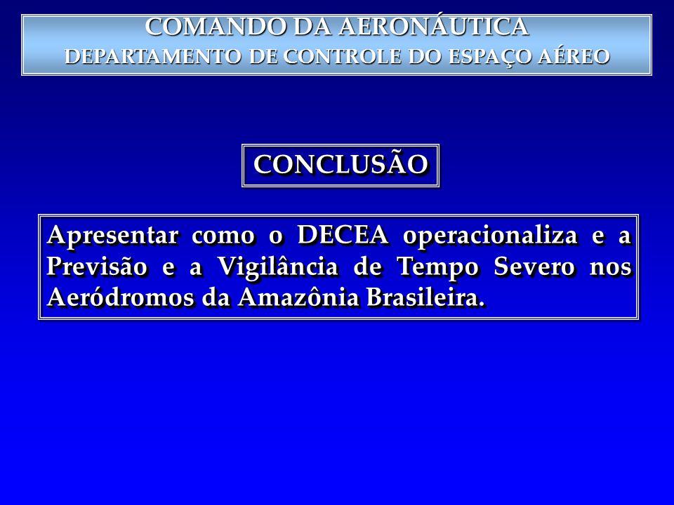 COMANDO DA AERONÁUTICA DEPARTAMENTO DE CONTROLE DO ESPAÇO AÉREO CONCLUSÃOCONCLUSÃO Apresentar como o DECEA operacionaliza e a Previsão e a Vigilância de Tempo Severo nos Aeródromos da Amazônia Brasileira.