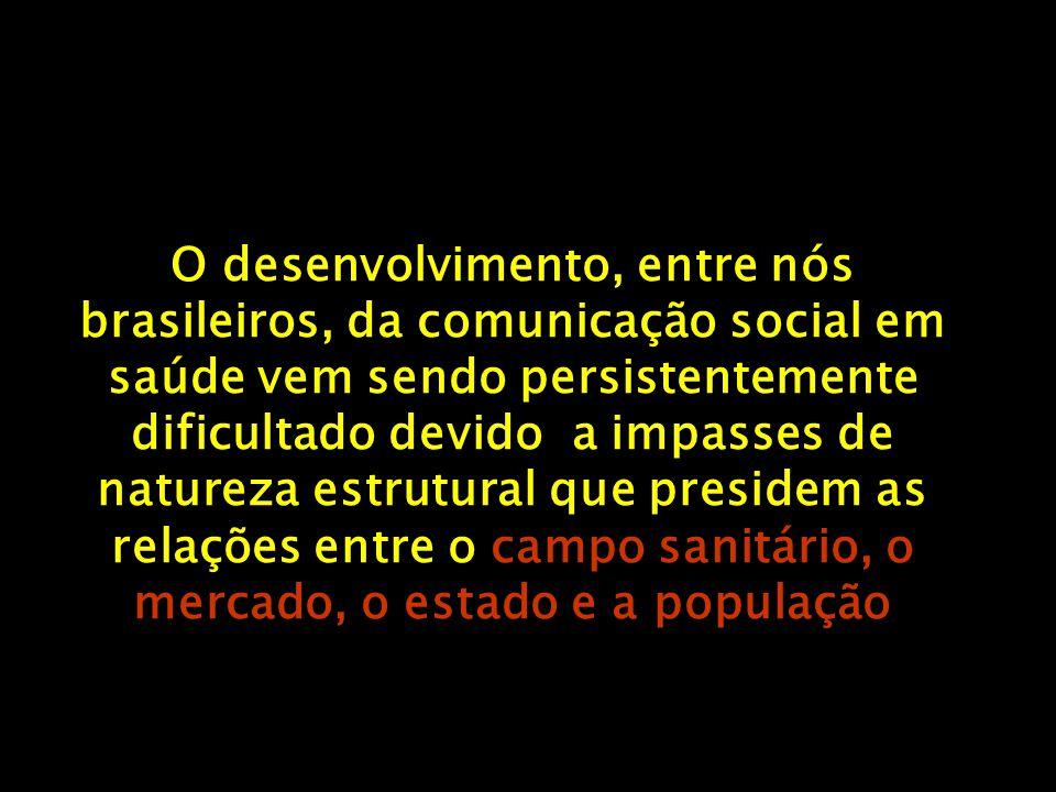 O desenvolvimento, entre nós brasileiros, da comunicação social em saúde vem sendo persistentemente dificultado devido a impasses de natureza estrutural que presidem as relações entre o campo sanitário, o mercado, o estado e a população