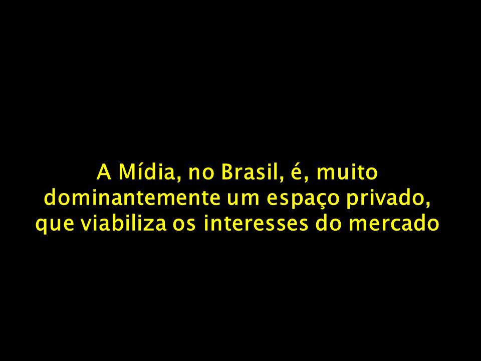A Mídia, no Brasil, é, muito dominantemente um espaço privado, que viabiliza os interesses do mercado