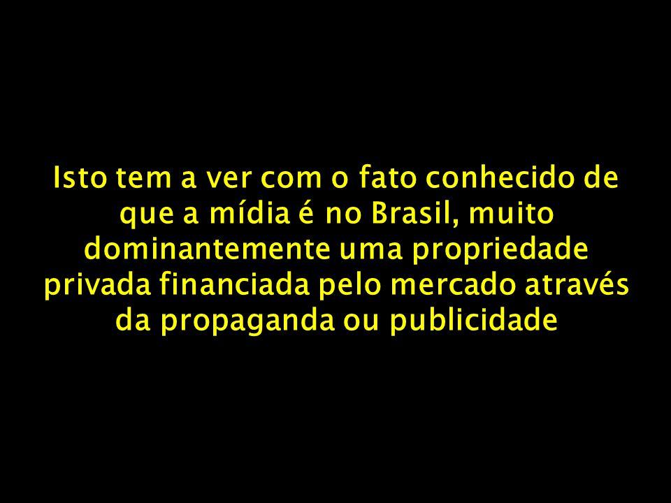 Isto tem a ver com o fato conhecido de que a mídia é no Brasil, muito dominantemente uma propriedade privada financiada pelo mercado através da propaganda ou publicidade