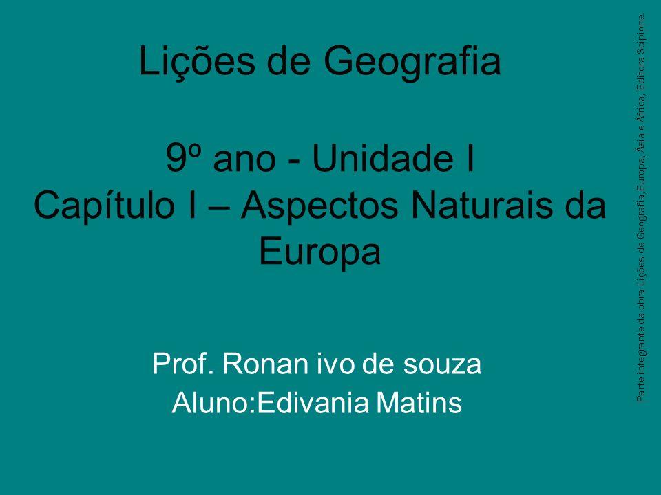Lições de Geografia 9 º ano - Unidade I Capítulo I – Aspectos Naturais da Europa Prof. Ronan ivo de souza Aluno:Edivania Matins Parte integrante da ob