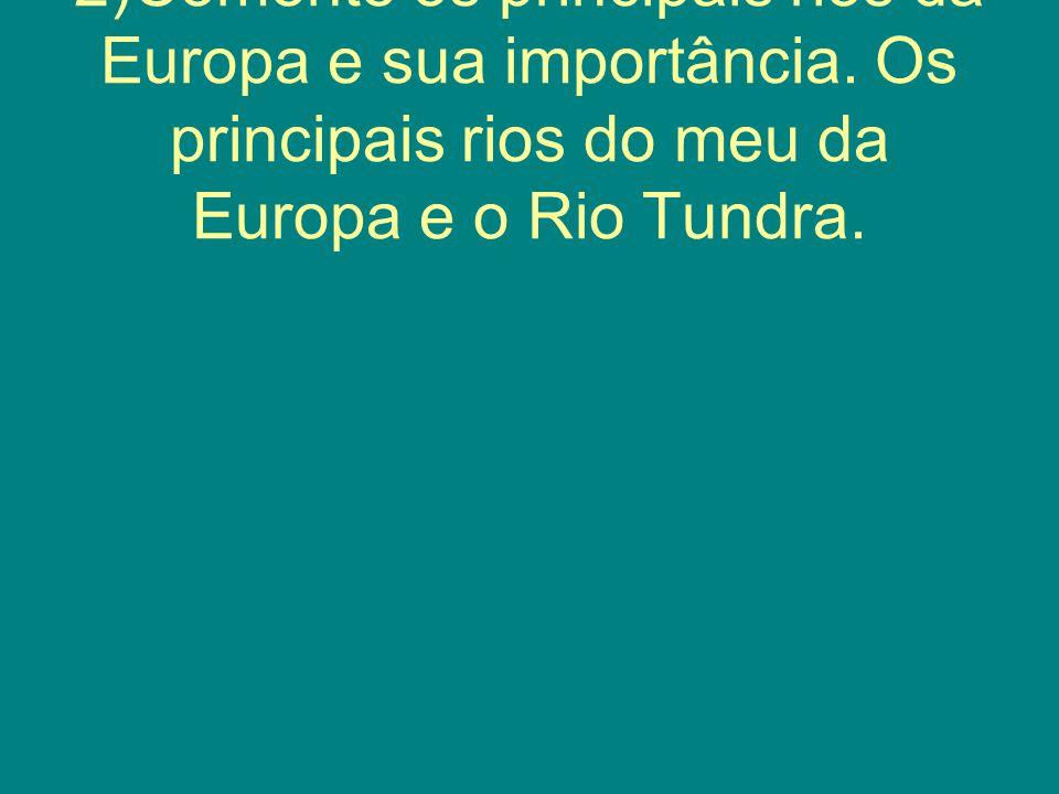 2)Comente os principais rios da Europa e sua importância. Os principais rios do meu da Europa e o Rio Tundra.