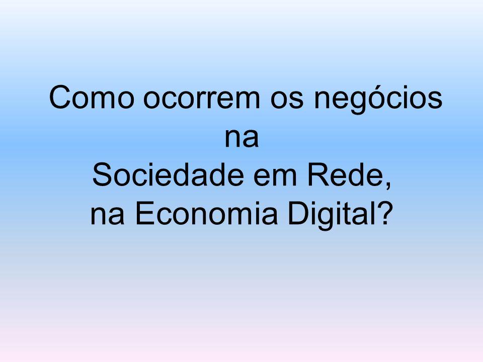 Como ocorrem os negócios na Sociedade em Rede, na Economia Digital?