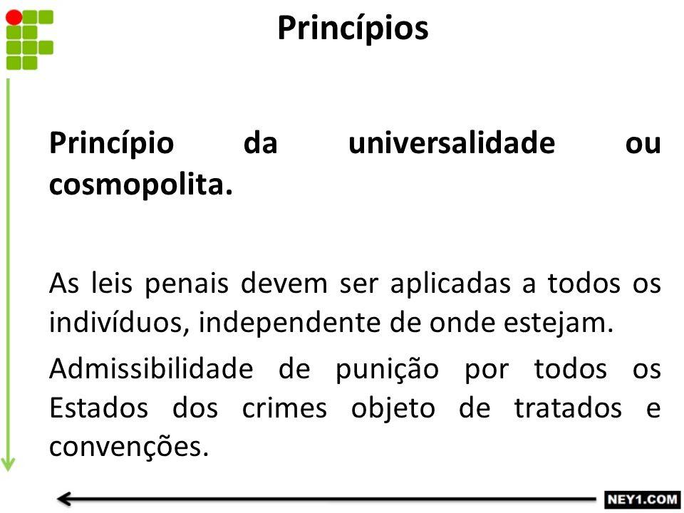 Princípio da universalidade ou cosmopolita. As leis penais devem ser aplicadas a todos os indivíduos, independente de onde estejam. Admissibilidade de