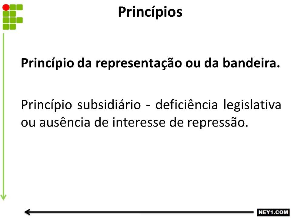Princípio da representação ou da bandeira. Princípio subsidiário - deficiência legislativa ou ausência de interesse de repressão. Princípios