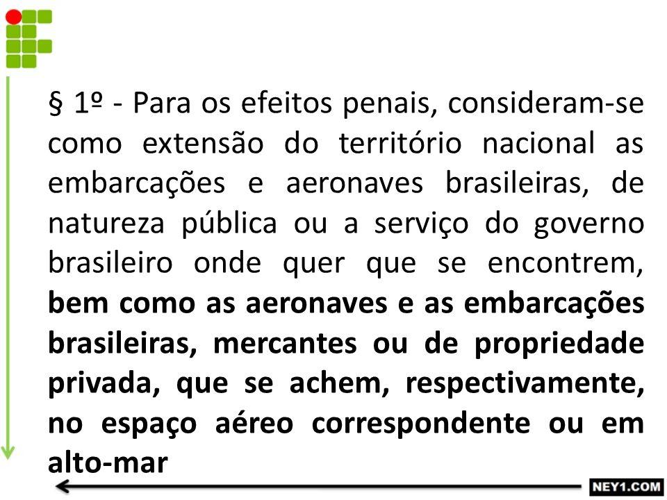 § 1º - Para os efeitos penais, consideram-se como extensão do território nacional as embarcações e aeronaves brasileiras, de natureza pública ou a ser