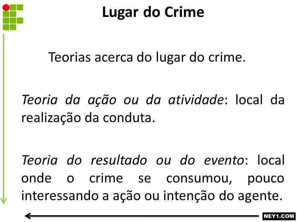 Teorias acerca do lugar do crime. Teoria da ação ou da atividade: local da realização da conduta. Teoria do resultado ou do evento: local onde o crime