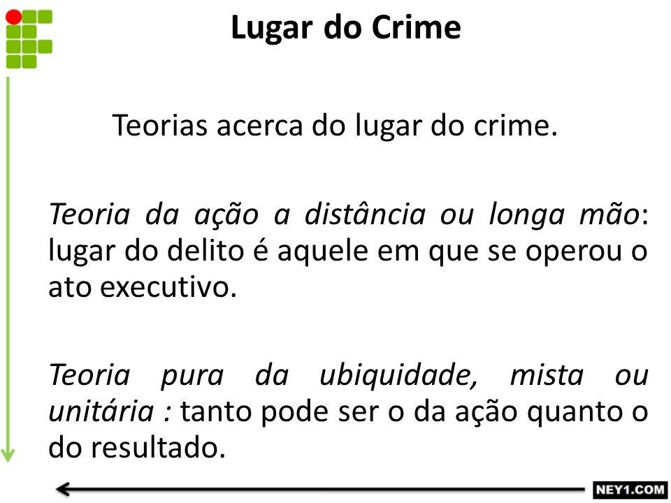 Teorias acerca do lugar do crime. Teoria da ação a distância ou longa mão: lugar do delito é aquele em que se operou o ato executivo. Teoria pura da u