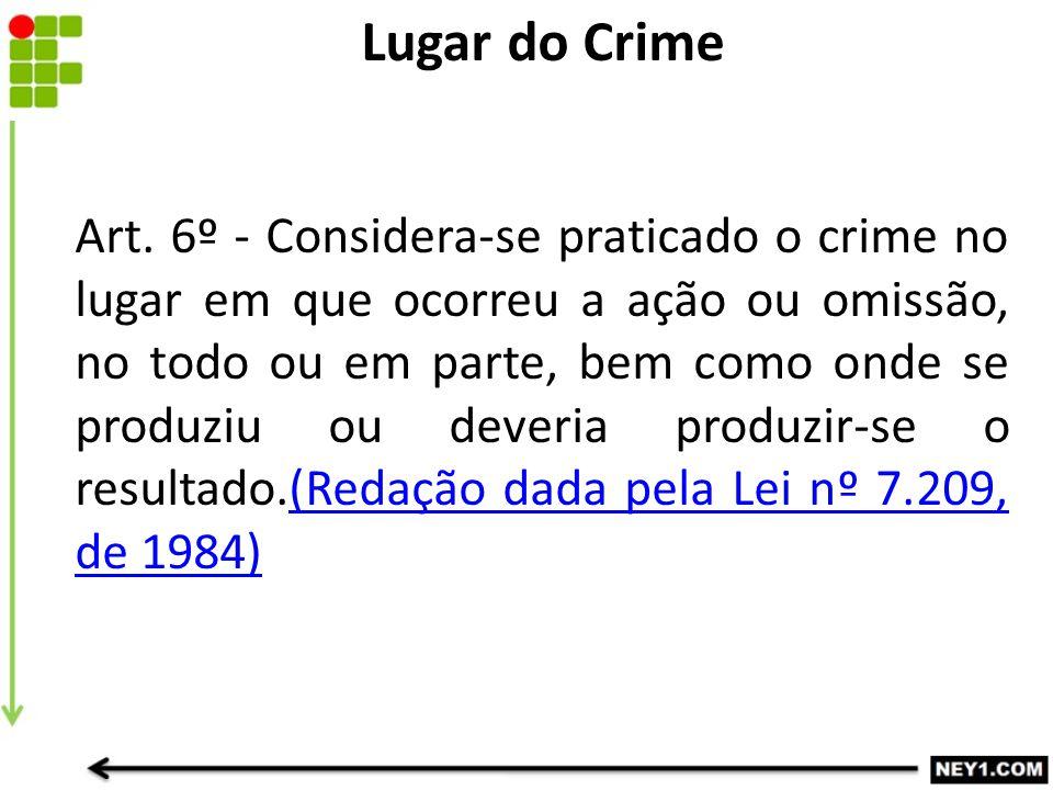 Art. 6º - Considera-se praticado o crime no lugar em que ocorreu a ação ou omissão, no todo ou em parte, bem como onde se produziu ou deveria produzir