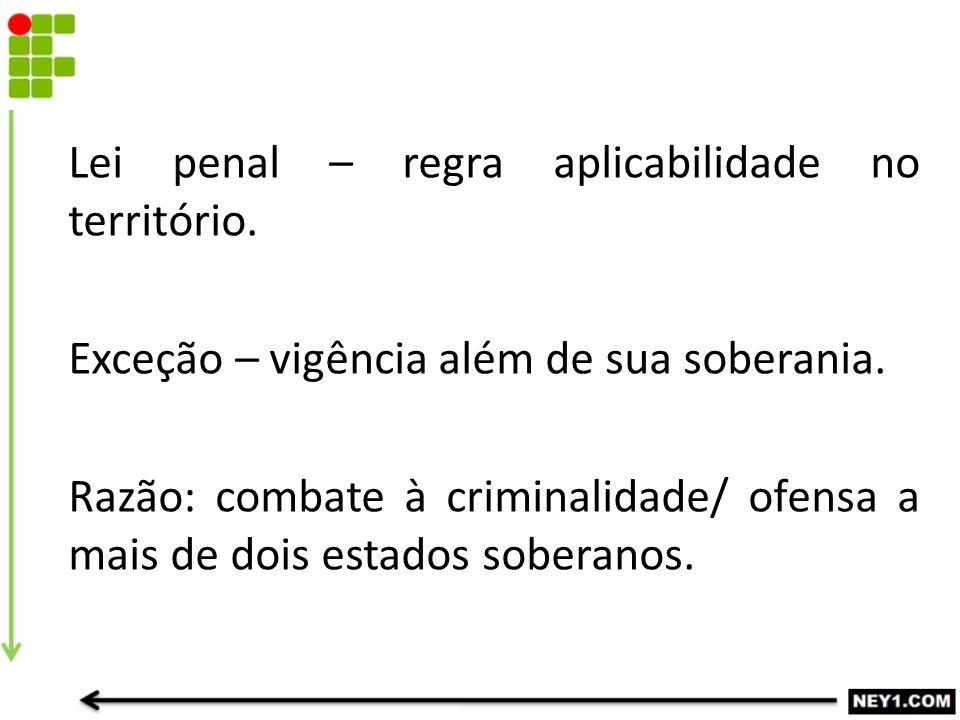 Lei penal – regra aplicabilidade no território. Exceção – vigência além de sua soberania. Razão: combate à criminalidade/ ofensa a mais de dois estado