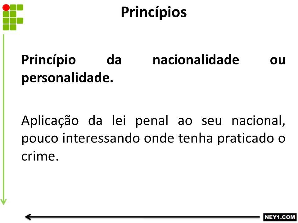 Princípio da nacionalidade ou personalidade. Aplicação da lei penal ao seu nacional, pouco interessando onde tenha praticado o crime. Princípios