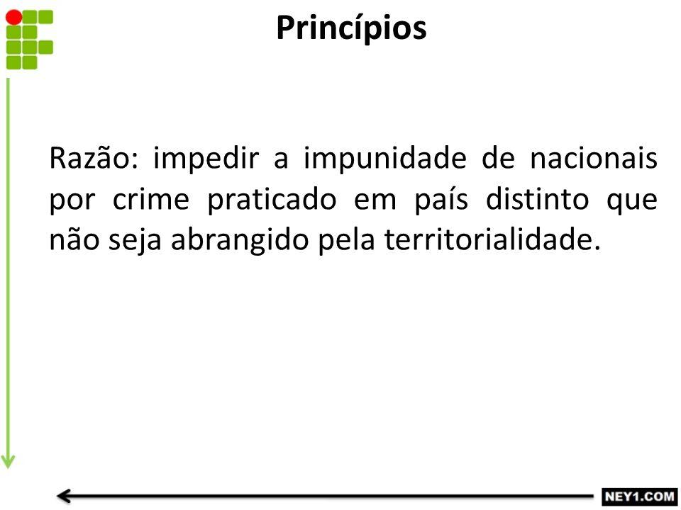 Razão: impedir a impunidade de nacionais por crime praticado em país distinto que não seja abrangido pela territorialidade. Princípios