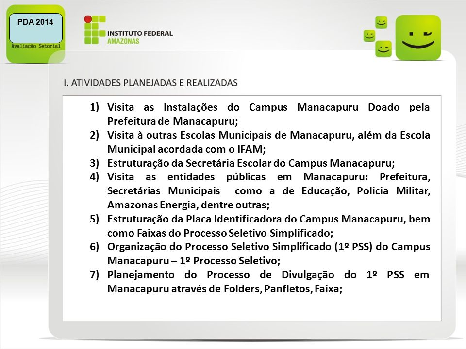 1)Visita as Instalações do Campus Manacapuru Doado pela Prefeitura de Manacapuru; 2)Visita à outras Escolas Municipais de Manacapuru, além da Escola Municipal acordada com o IFAM; 3)Estruturação da Secretária Escolar do Campus Manacapuru; 4)Visita as entidades públicas em Manacapuru: Prefeitura, Secretárias Municipais como a de Educação, Policia Militar, Amazonas Energia, dentre outras; 5)Estruturação da Placa Identificadora do Campus Manacapuru, bem como Faixas do Processo Seletivo Simplificado; 6)Organização do Processo Seletivo Simplificado (1º PSS) do Campus Manacapuru – 1º Processo Seletivo; 7)Planejamento do Processo de Divulgação do 1º PSS em Manacapuru através de Folders, Panfletos, Faixa; PDA 2014