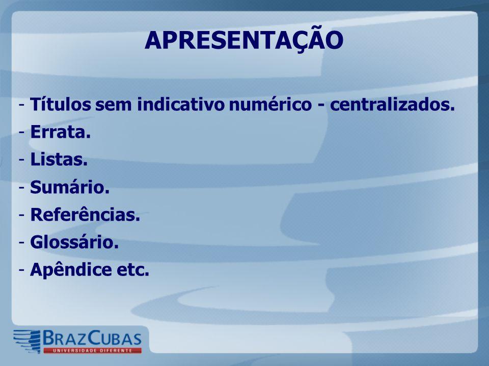 APRESENTAÇÃO - Títulos sem indicativo numérico - centralizados. - Errata. - Listas. - Sumário. - Referências. - Glossário. - Apêndice etc.