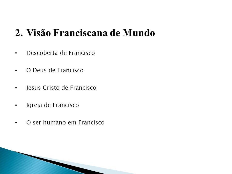 2.Visão Franciscana de Mundo Descoberta de Francisco O Deus de Francisco Jesus Cristo de Francisco Igreja de Francisco O ser humano em Francisco