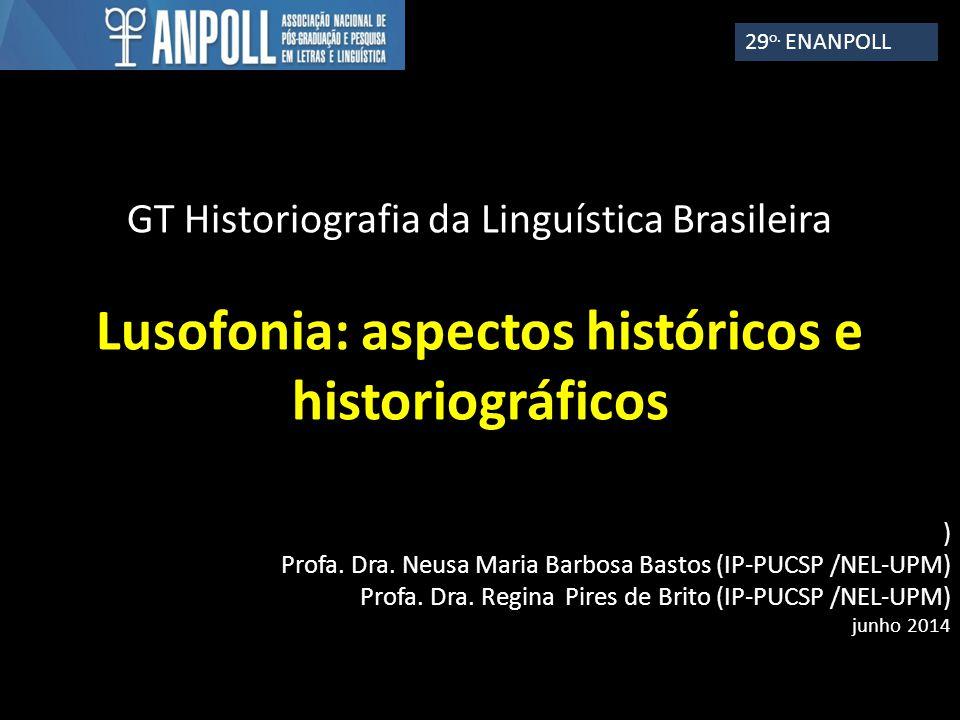 GT Historiografia da Linguística Brasileira Lusofonia: aspectos históricos e historiográficos ) Profa. Dra. Neusa Maria Barbosa Bastos (IP-PUCSP /NEL-