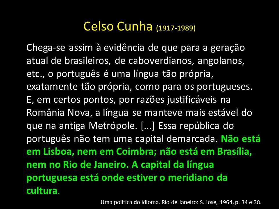 Celso Cunha (1917-1989) Chega-se assim à evidência de que para a geração atual de brasileiros, de caboverdianos, angolanos, etc., o português é uma lí