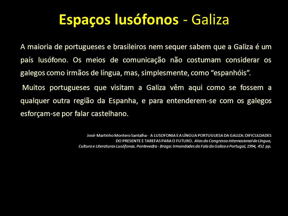 Espaços lusófonos - Galiza A maioria de portugueses e brasileiros nem sequer sabem que a Galiza é um país lusófono. Os meios de comunicação não costum