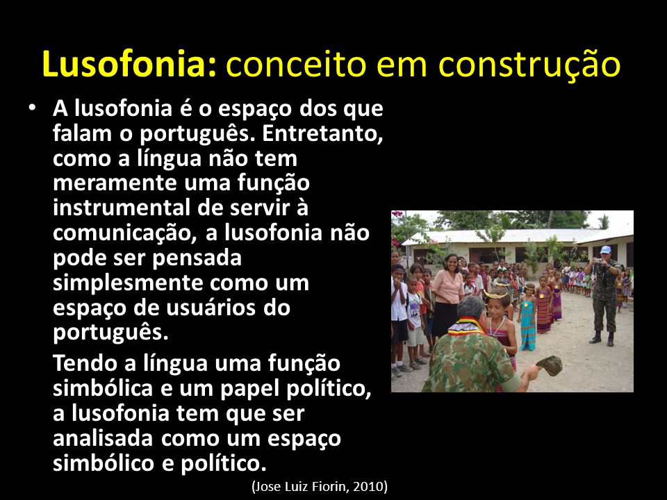 Lusofonia: conceito em construção A lusofonia é o espaço dos que falam o português. Entretanto, como a língua não tem meramente uma função instrumenta