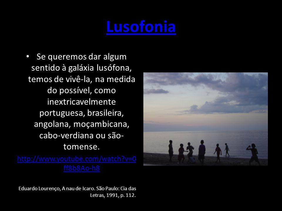 Lusofonia Se queremos dar algum sentido à galáxia lusófona, temos de vivê-la, na medida do possível, como inextricavelmente portuguesa, brasileira, an