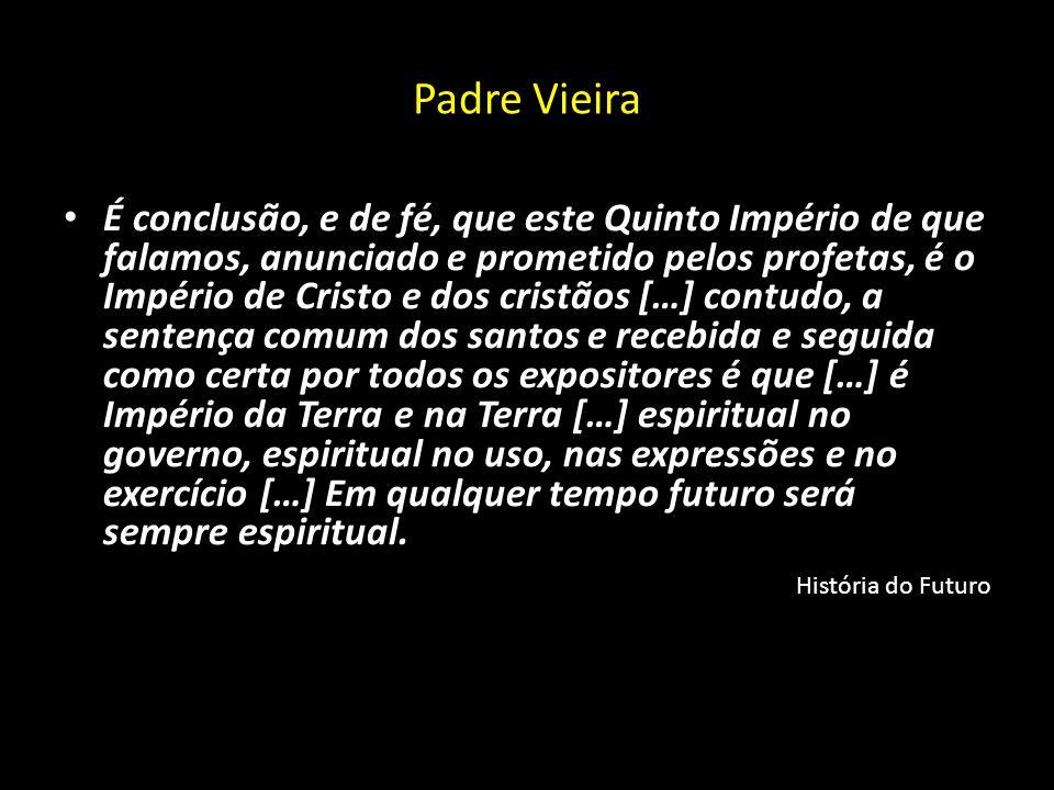 Padre Vieira É conclusão, e de fé, que este Quinto Império de que falamos, anunciado e prometido pelos profetas, é o Império de Cristo e dos cristãos