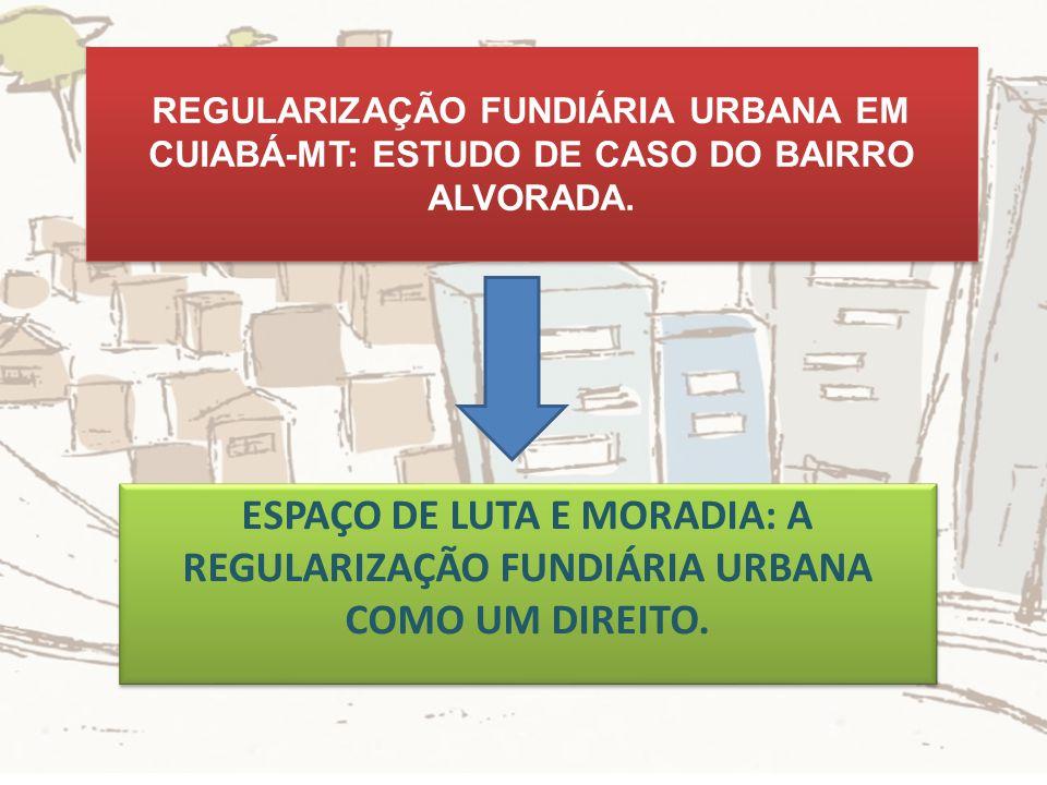 REGULARIZAÇÃO FUNDIÁRIA URBANA EM CUIABÁ-MT: ESTUDO DE CASO DO BAIRRO ALVORADA. ESPAÇO DE LUTA E MORADIA: A REGULARIZAÇÃO FUNDIÁRIA URBANA COMO UM DIR
