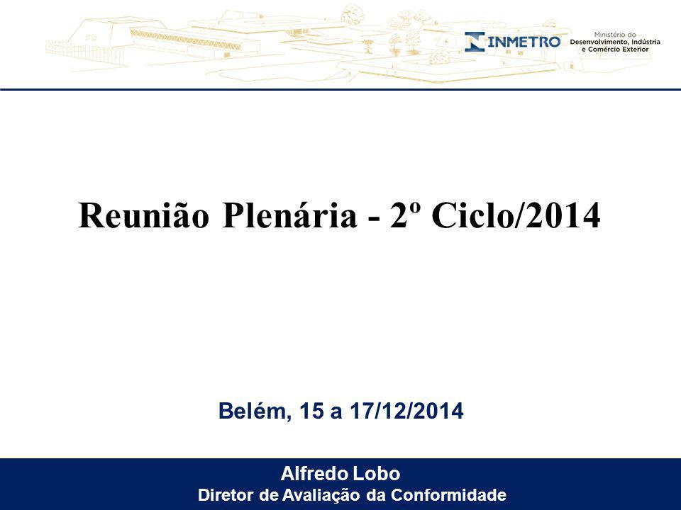 Alfredo Lobo Diretor de Avaliação da Conformidade Belém, 15 a 17/12/2014 Reunião Plenária - 2º Ciclo/2014