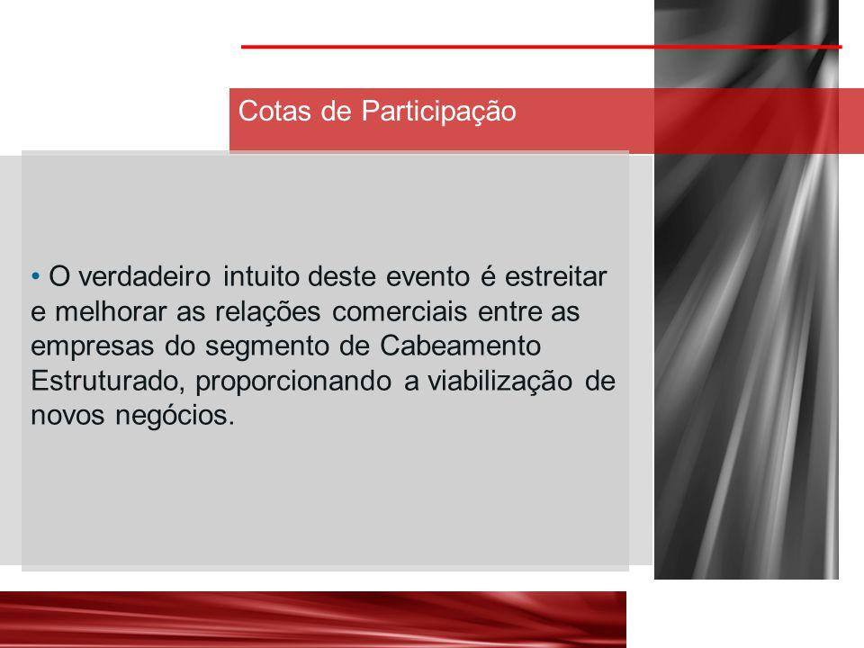 Cotas de Participação O verdadeiro intuito deste evento é estreitar e melhorar as relações comerciais entre as empresas do segmento de Cabeamento Estruturado, proporcionando a viabilização de novos negócios.