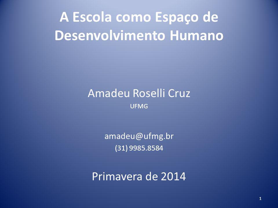 A Escola como Espaço de Desenvolvimento Humano Amadeu Roselli Cruz UFMG amadeu@ufmg.br (31) 9985.8584 Primavera de 2014 1