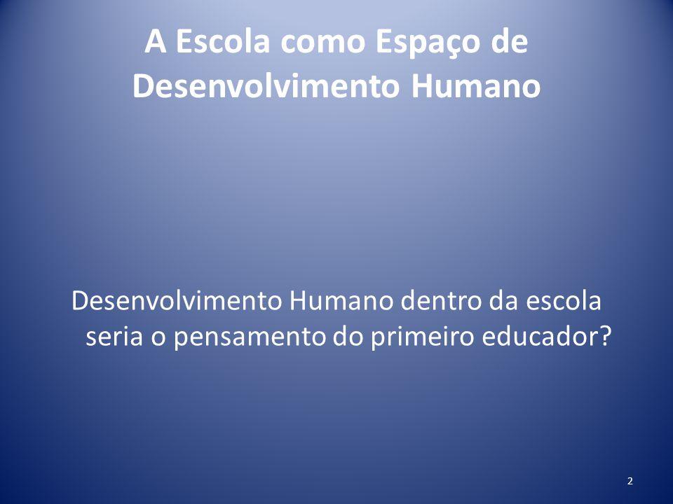 A Escola como Espaço de Desenvolvimento Humano Desenvolvimento Humano dentro da escola seria o pensamento do primeiro educador? 2